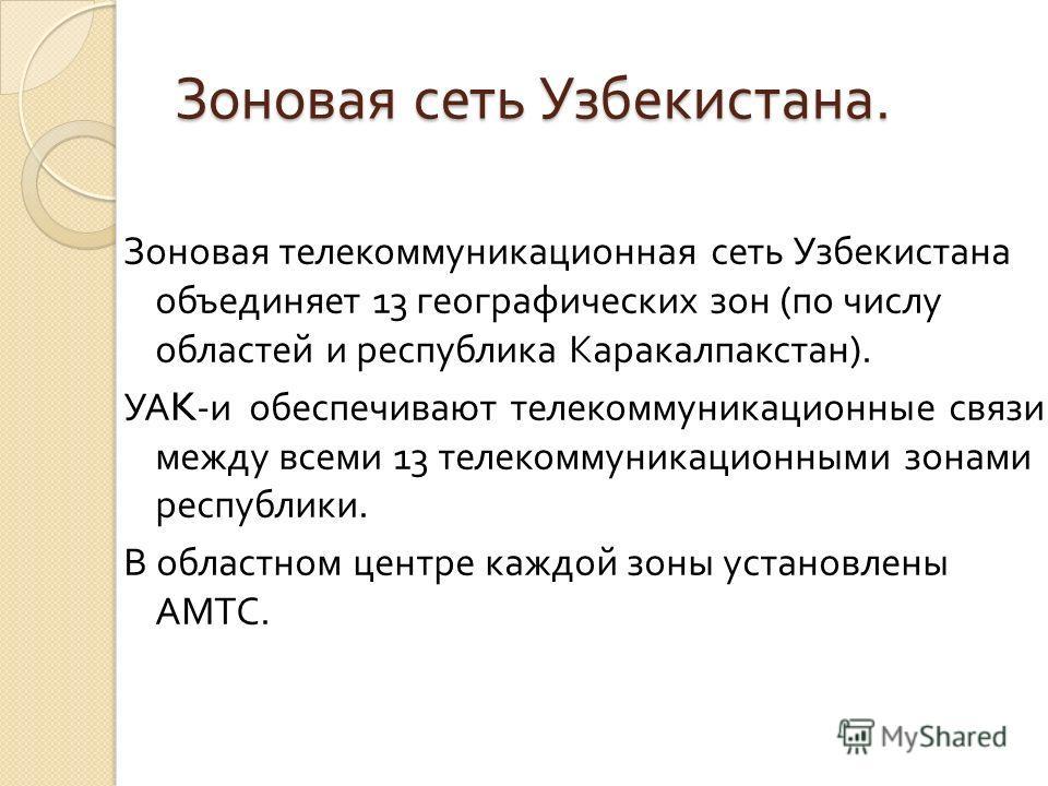 Зоновая сеть Узбекистана. Зоновая телекоммуникационная сеть Узбекистана объединяет 13 географических зон ( по числу областей и республика Каракалпакстан ). УА K- и обеспечивают телекоммуникационные связи между всеми 13 телекоммуникационными зонами ре