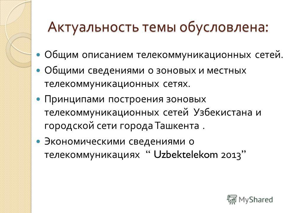 Актуальность темы обусловлена : Общим описанием телекоммуникационных сетей. Общими сведениями о зоновых и местных телекоммуникационных сетях. Принципами построения зоновых телекоммуникационных сетей Узбекистана и городской сети города Ташкента. Эконо