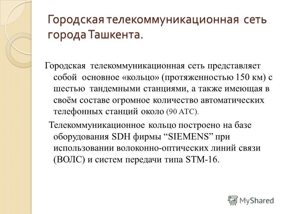 Городская телекоммуникационная сеть города Ташкента. Городская телекоммуникационная сеть представляет собой основное «кольцо» (протяженностью 150 км) с шестью тандемными станциями, а также имеющая в своём составе огромное количество автоматических те