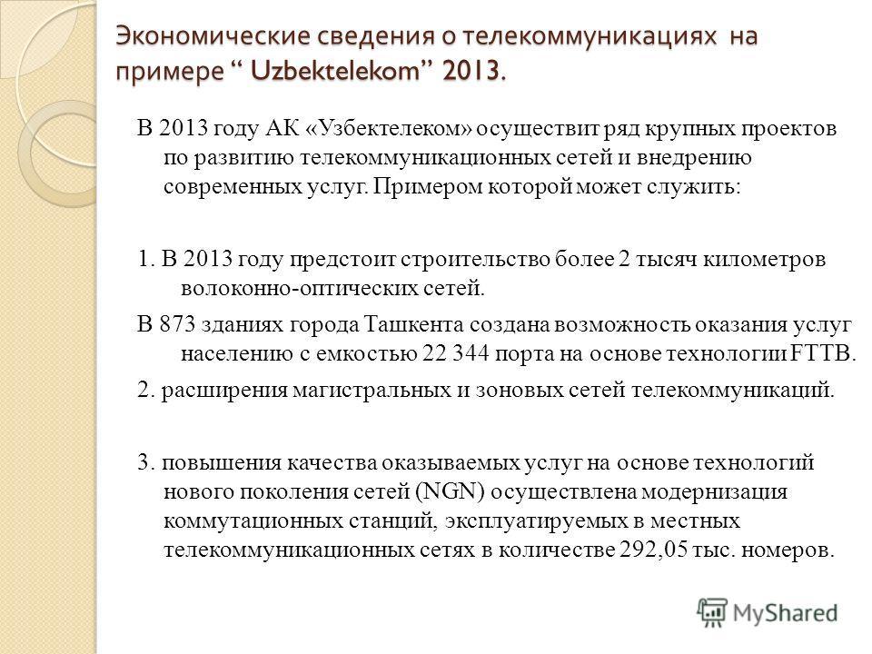 Экономические сведения о телекоммуникациях на примере Uzbektelekom 2013. В 2013 году АК «Узбектелеком» осуществит ряд крупных проектов по развитию телекоммуникационных сетей и внедрению современных услуг. Примером которой может служить: 1. В 2013 год