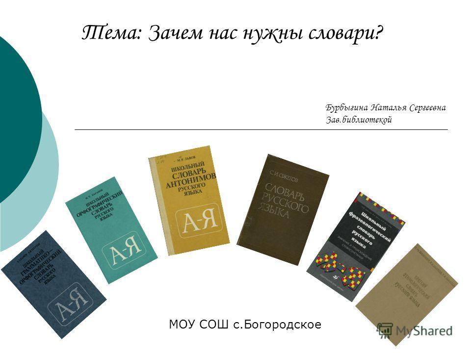 Тема: Зачем нас нужны словари? МОУ СОШ с.Богородское Бурбыгина Наталья Сергеевна Зав.библиотекой