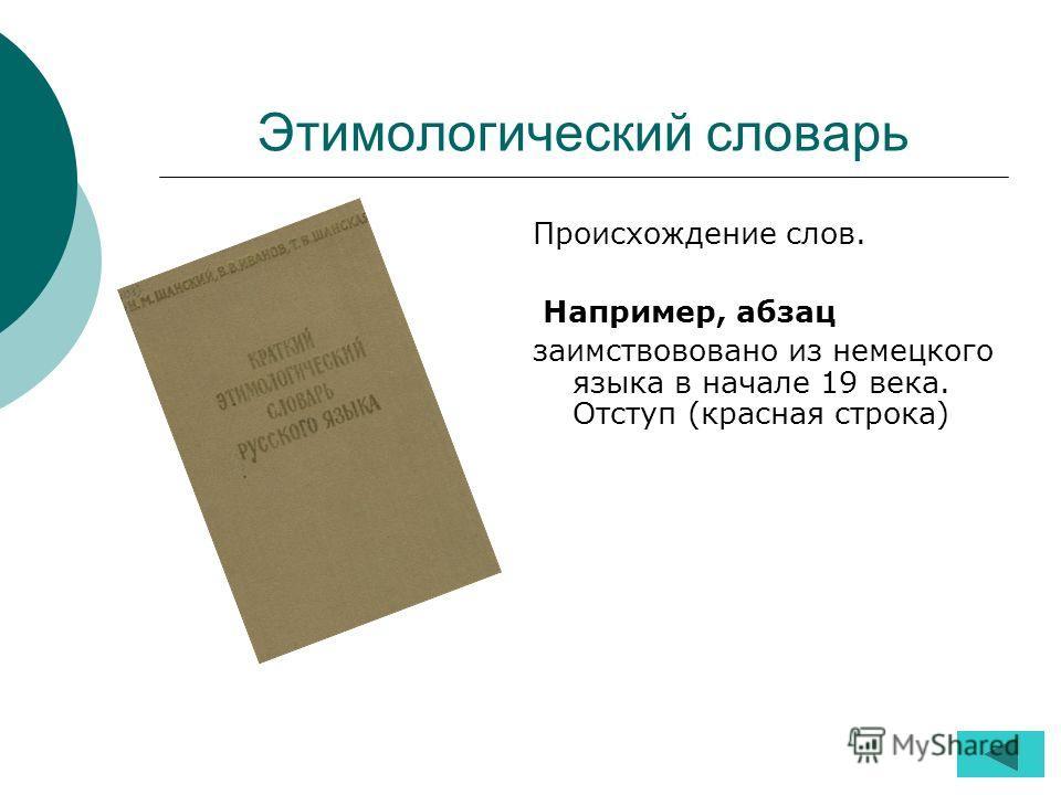 Этимологический словарь Происхождение слов. Например, абзац заимствововано из немецкого языка в начале 19 века. Отступ (красная строка)