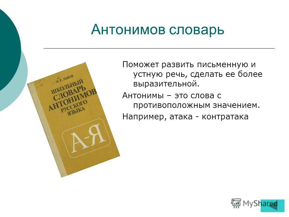 Антонимов словарь Поможет развить письменную и устную речь, сделать ее более выразительной. Антонимы – это слова с противоположным значением. Например, атака - контратака