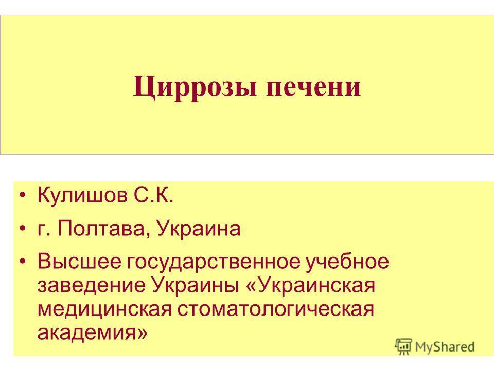 Циррозы печени Кулишов С.К. г. Полтава, Украина Высшее государственное учебное заведение Украины «Украинская медицинская стоматологическая академия»