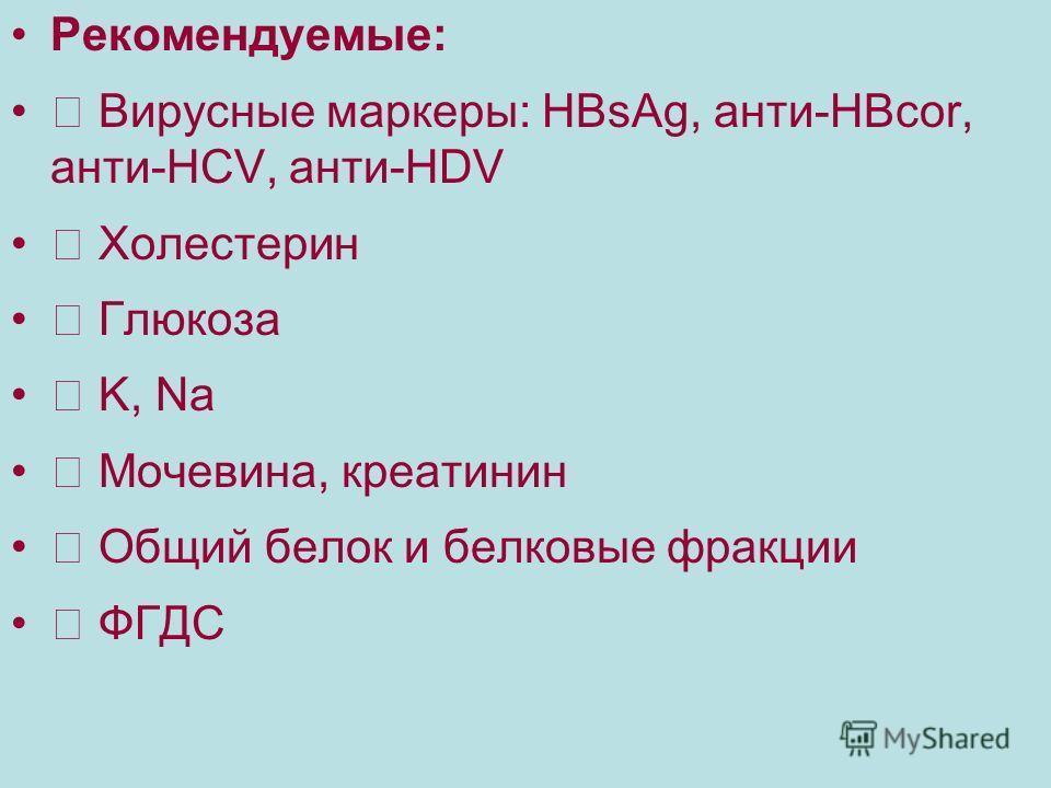 Рекомендуемые: Вирусные маркеры: HBsAg, анти-HBcor, анти-HCV, анти-HDV Холестерин Глюкоза K, Na Мочевина, креатинин Общий белок и белковые фракции ФГДС