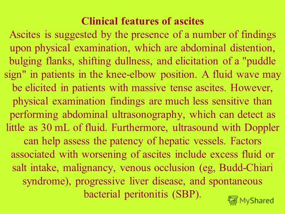 Clinical features of ascites Ascites is suggested by the presence of a number of findings upon physical examination, which are abdominal distention, bulging flanks, shifting dullness, and elicitation of a