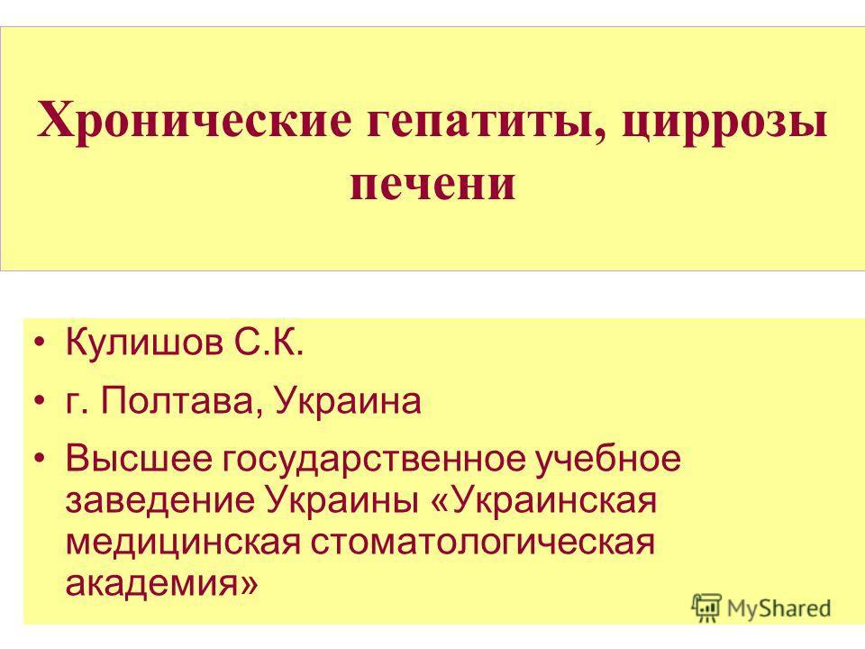 Хронические гепатиты, циррозы печени Кулишов С.К. г. Полтава, Украина Высшее государственное учебное заведение Украины «Украинская медицинская стоматологическая академия»