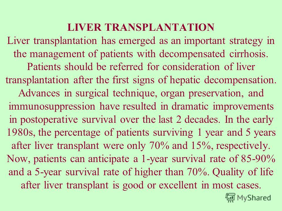 LIVER TRANSPLANTATION Liver transplantation has emerged as an important strategy in the management of patients with decompensated cirrhosis. Patients should be referred for consideration of liver transplantation after the first signs of hepatic decom