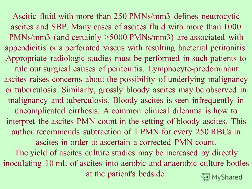 Ascitic fluid with more than 250 PMNs/mm3 defines neutrocytic ascites and SBP. Many cases of ascites fluid with more than 1000 PMNs/mm3 (and certainly >5000 PMNs/mm3) are associated with appendicitis or a perforated viscus with resulting bacterial pe