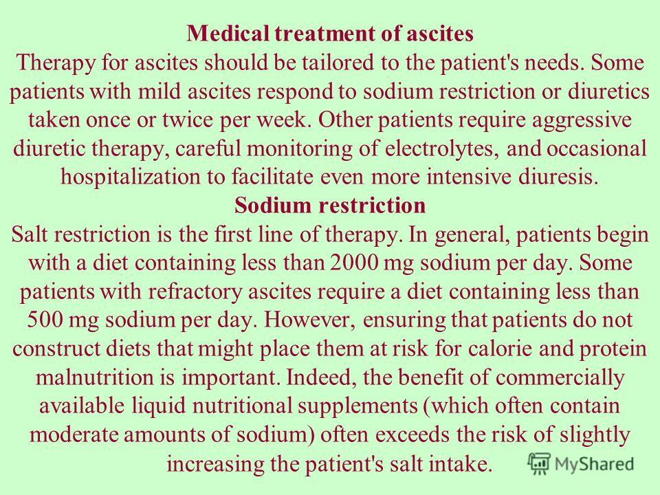 Medical treatment of ascites Therapy for ascites should be tailored to the patient's needs. Some patients with mild ascites respond to sodium restriction or diuretics taken once or twice per week. Other patients require aggressive diuretic therapy, c