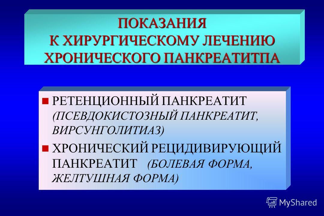 ПОКАЗАНИЯ К ХИРУРГИЧЕСКОМУ ЛЕЧЕНИЮ ХРОНИЧЕСКОГО ПАНКРЕАТИТПА n РЕТЕНЦИОННЫЙ ПАНКРЕАТИТ (ПСЕВДОКИСТОЗНЫЙ ПАНКРЕАТИТ, ВИРСУНГОЛИТИАЗ) n ХРОНИЧЕСКИЙ РЕЦИДИВИРУЮЩИЙ ПАНКРЕАТИТ (БОЛЕВАЯ ФОРМА, ЖЕЛТУШНАЯ ФОРМА)