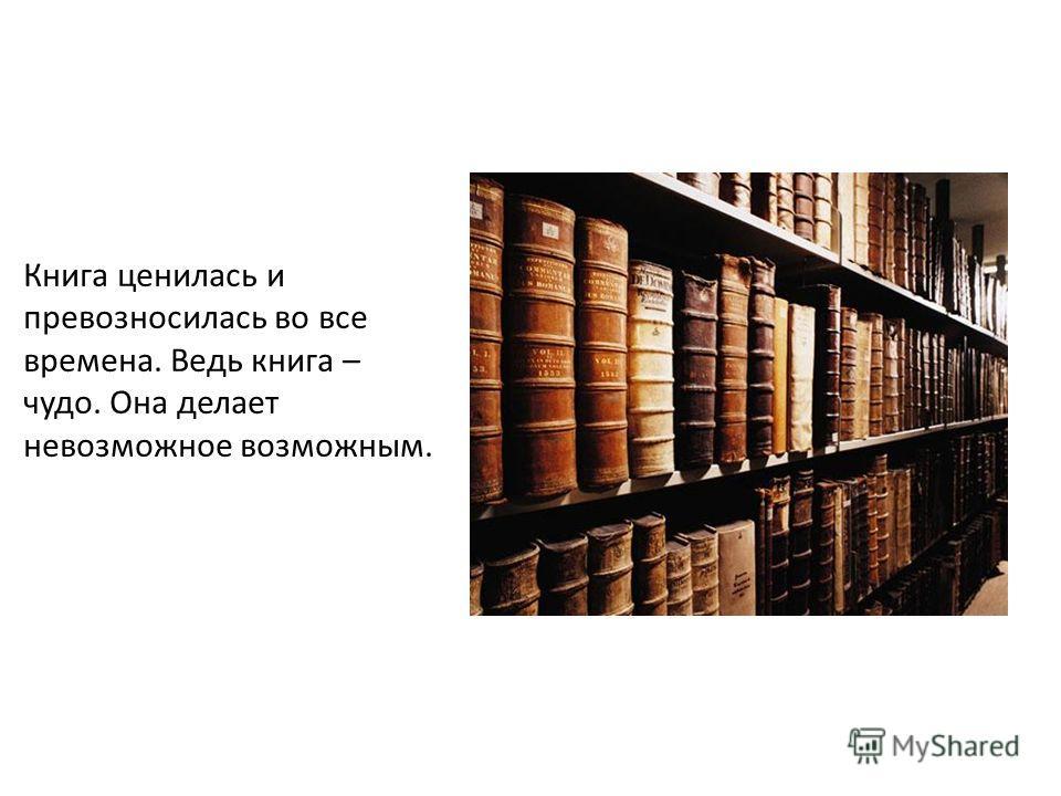Книга ценилась и превозносилась во все времена. Ведь книга – чудо. Она делает невозможное возможным.