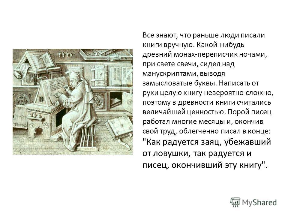 Все знают, что раньше люди писали книги вручную. Какой-нибудь древний монах-переписчик ночами, при свете свечи, сидел над манускриптами, выводя замысловатые буквы. Написать от руки целую книгу невероятно сложно, поэтому в древности книги считались ве