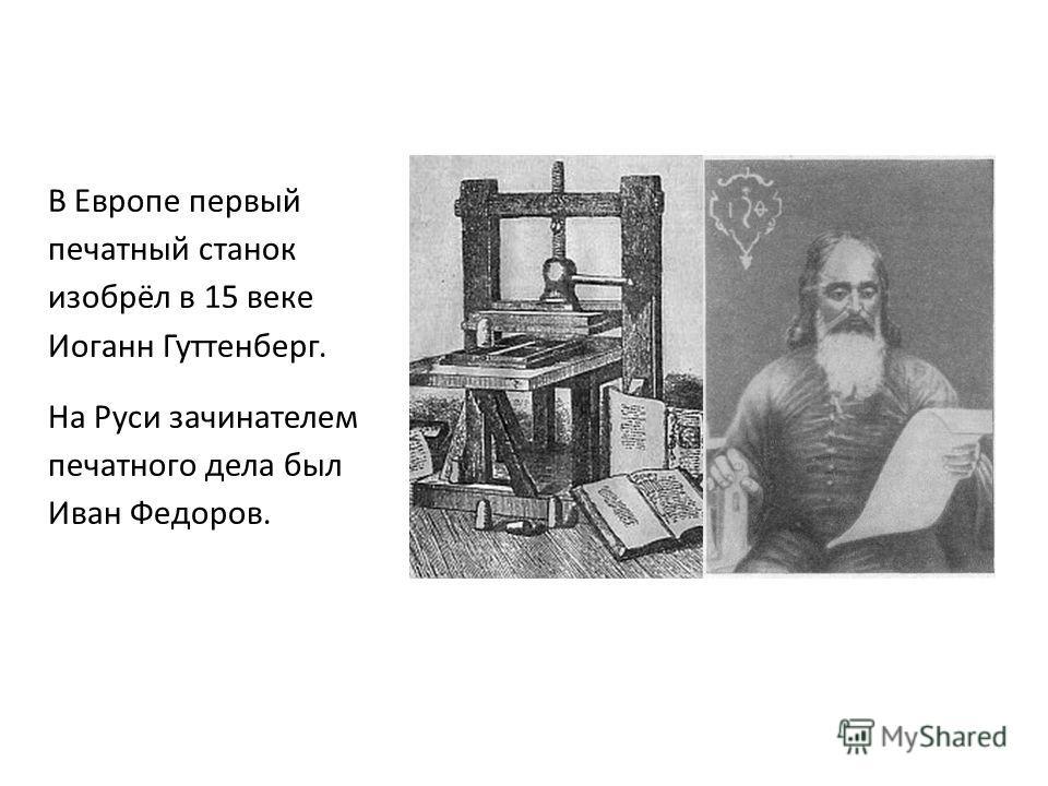 В Европе первый печатный станок изобрёл в 15 веке Иоганн Гуттенберг. На Руси зачинателем печатного дела был Иван Федоров.