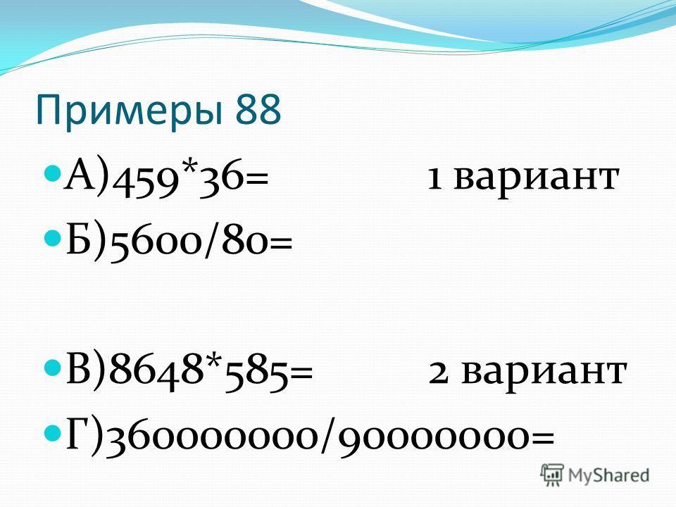 Примеры 88 А)459*36= 1 вариант Б)5600/80= В)8648*585= 2 вариант Г)360000000/90000000=