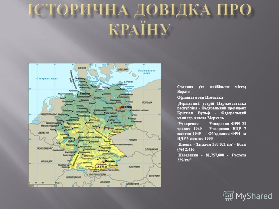 Столиця (та найбільше місто) Берлін Офіційні мови Німецька Державний устрій Парламентська республіка - Федеральний президент Крістіан Вульф - Федеральний канцлер Анґела Меркель Утворення - Утворення ФРН 23 травня 1949 - Утворення НДР 7 жовтня 1949 -