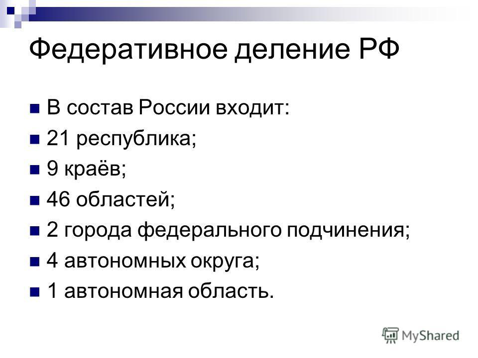 Федеративное деление РФ В состав России входит: 21 республика; 9 краёв; 46 областей; 2 города федерального подчинения; 4 автономных округа; 1 автономная область.