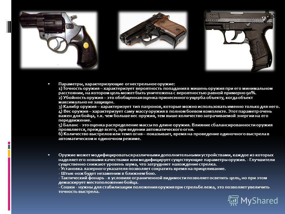 Параметры, характеризующие огнестрельное оружие: 1) Точность оружия – характеризует вероятность попадания в мишень оружия при его минимальном расстоянии, на котором цель может быть уничтожена с вероятностью равной примерно 90%. 2) Убойность оружия –