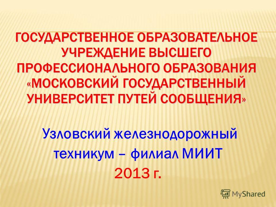 ГОСУДАРСТВЕННОЕ ОБРАЗОВАТЕЛЬНОЕ УЧРЕЖДЕНИЕ ВЫСШЕГО ПРОФЕССИОНАЛЬНОГО ОБРАЗОВАНИЯ «МОСКОВСКИЙ ГОСУДАРСТВЕННЫЙ УНИВЕРСИТЕТ ПУТЕЙ СООБЩЕНИЯ» Узловский железнодорожный техникум – филиал МИИТ 2013 г.