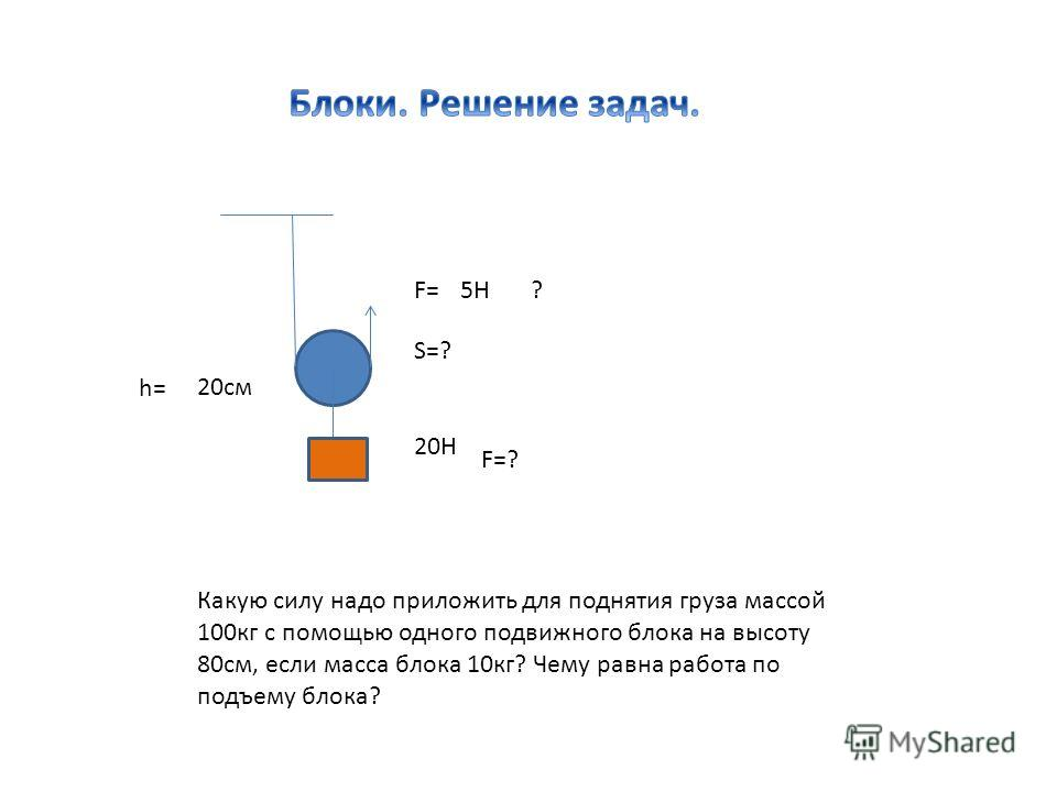 Какую силу надо приложить для поднятия груза массой 100кг с помощью одного подвижного блока на высоту 80см, если масса блока 10кг? Чему равна работа по подъему блока? 20Н F=5H h= 20см ? F=? S=?