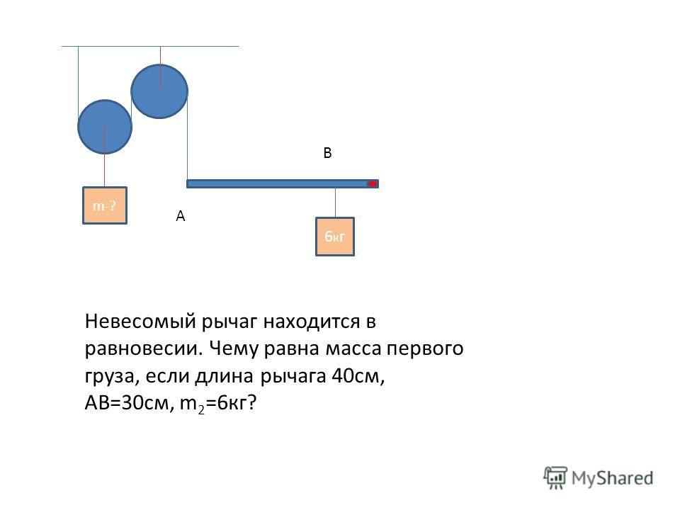 m-? 6кг6кг А В Невесомый рычаг находится в равновесии. Чему равна масса первого груза, если длина рычага 40см, АВ=30см, m 2 =6кг?