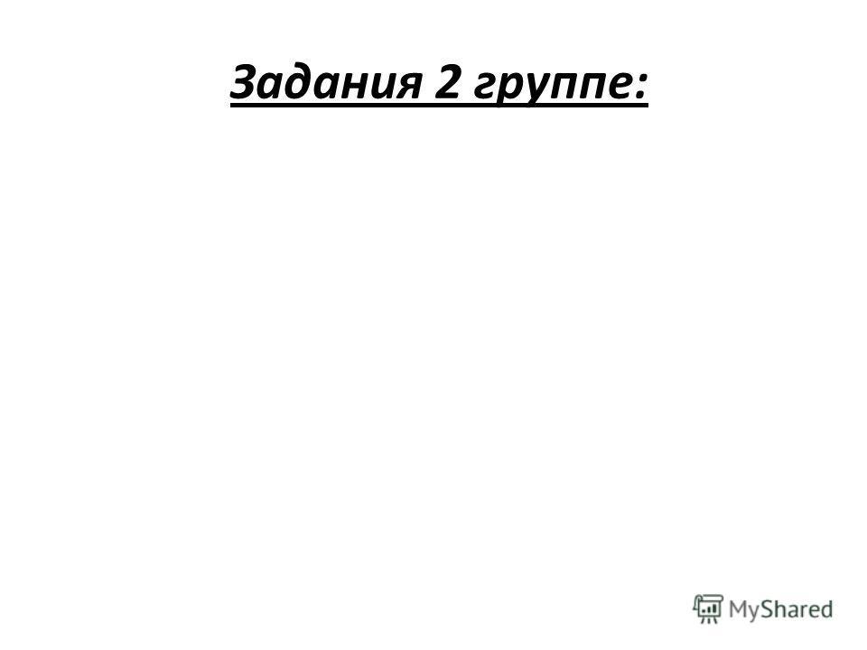 Задания 2 группе: