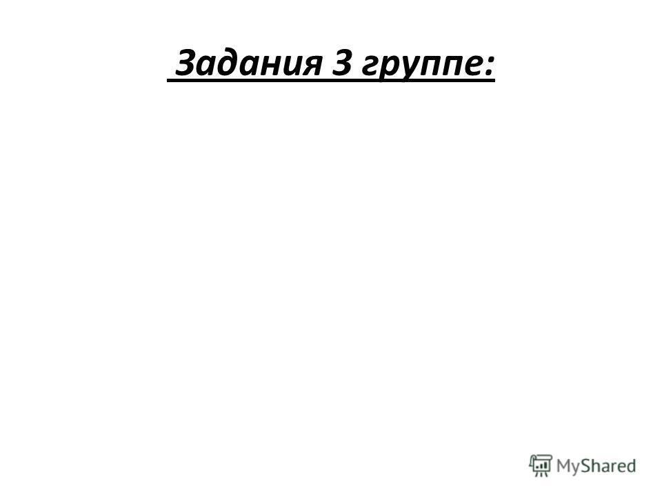 Задания 3 группе: