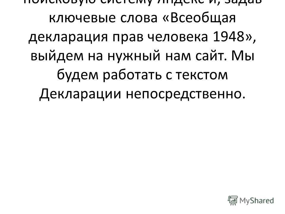 2) А сейчас мы с вами проделаем следующую работу. Мы выйдем в поисковую систему Яндекс и, задав ключевые слова «Всеобщая декларация прав человека 1948», выйдем на нужный нам сайт. Мы будем работать с текстом Декларации непосредственно.