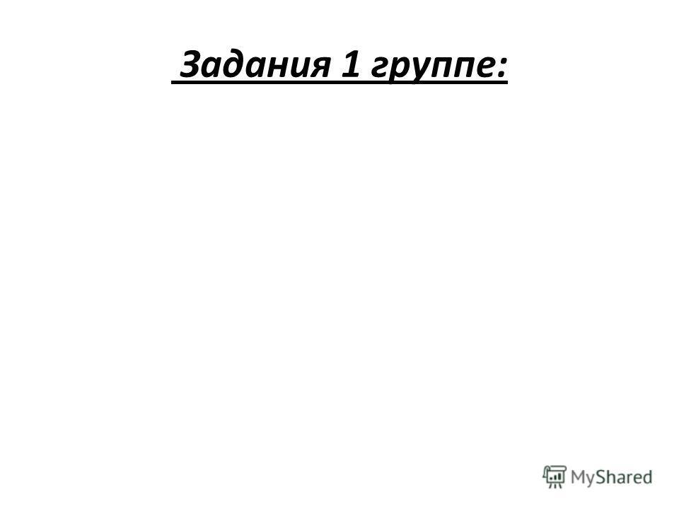 Задания 1 группе: