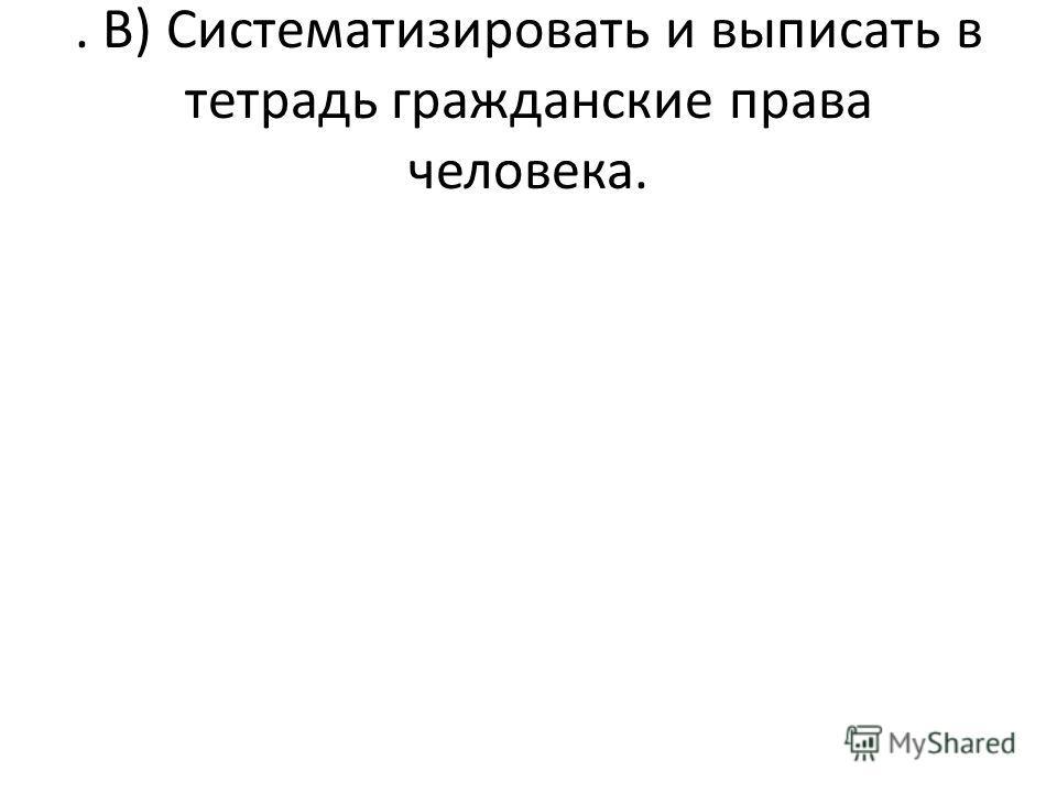 . В) Систематизировать и выписать в тетрадь гражданские права человека.
