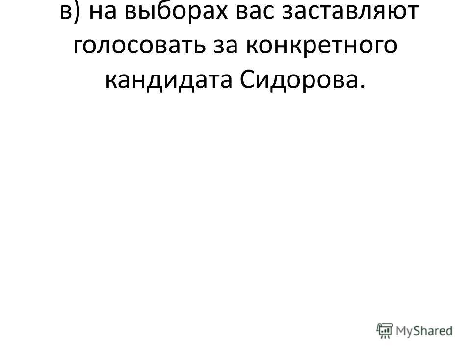 в) на выборах вас заставляют голосовать за конкретного кандидата Сидорова.