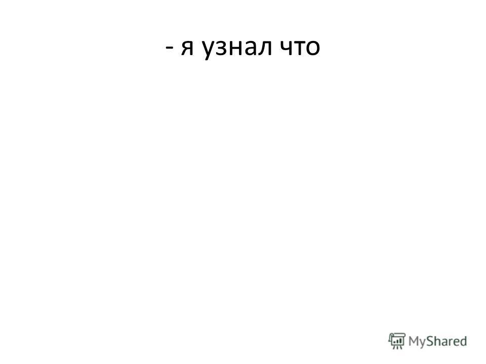 - я узнал что