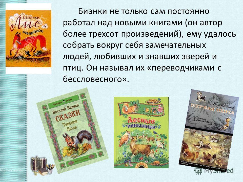 Бианки не только сам постоянно работал над новыми книгами (он автор более трехсот произведений), ему удалось собрать вокруг себя замечательных людей, любивших и знавших зверей и птиц. Он называл их «переводчиками с бессловесного».
