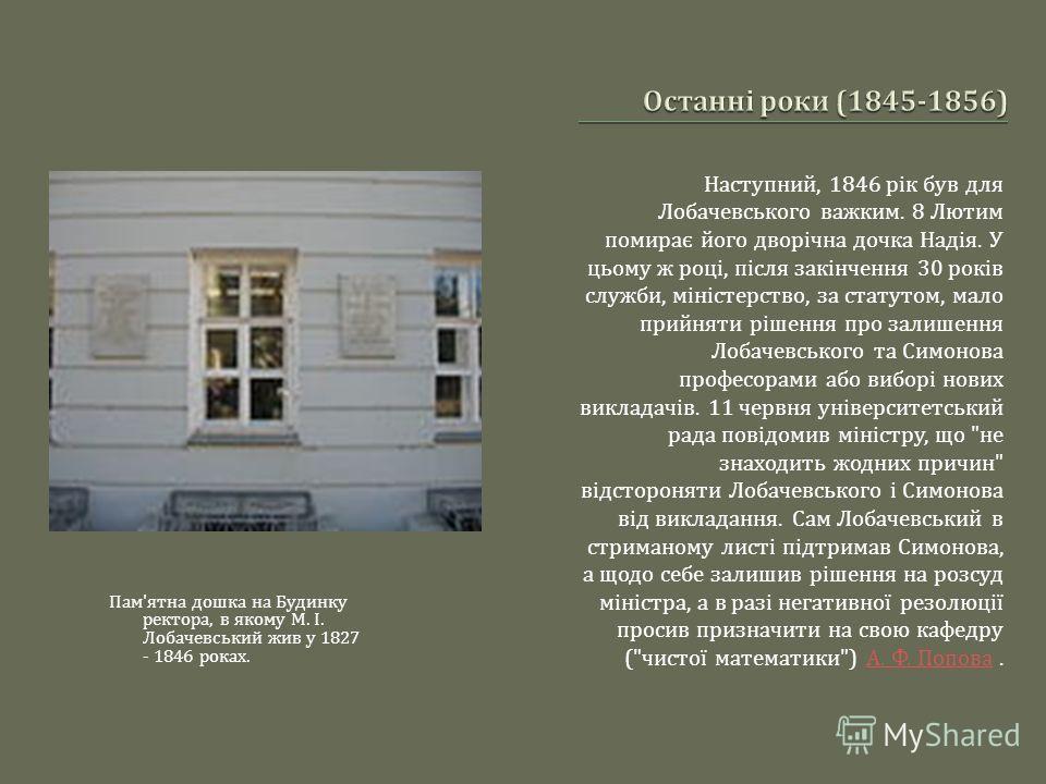 Наступний, 1846 рік був для Лобачевського важким. 8 Лютим помирає його дворічна дочка Надія. У цьому ж році, після закінчення 30 років служби, міністерство, за статутом, мало прийняти рішення про залишення Лобачевського та Симонова професорами або ви