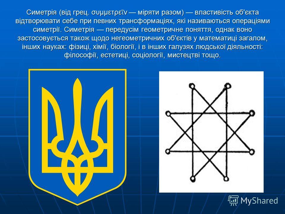 Симетрія (від грец. συμμετρε ν міряти разом) властивість об'єкта відтворювати себе при певних трансформаціях, які називаються операціями симетрії. Симетрія передусім геометричне поняття, однак воно застосовується також щодо негеометричних об'єктів у