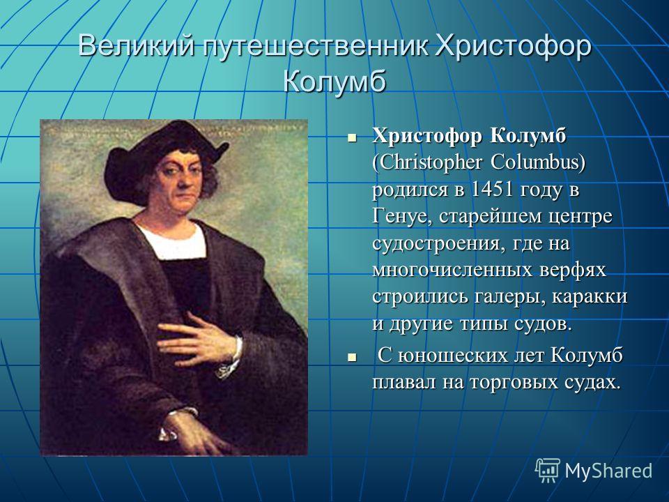 Великий путешественник Христофор Колумб Христофор Колумб (Christopher Columbus) родился в 1451 году в Генуе, старейшем центре судостроения, где на многочисленных верфях строились галеры, каракки и другие типы судов. Христофор Колумб (Christopher Colu