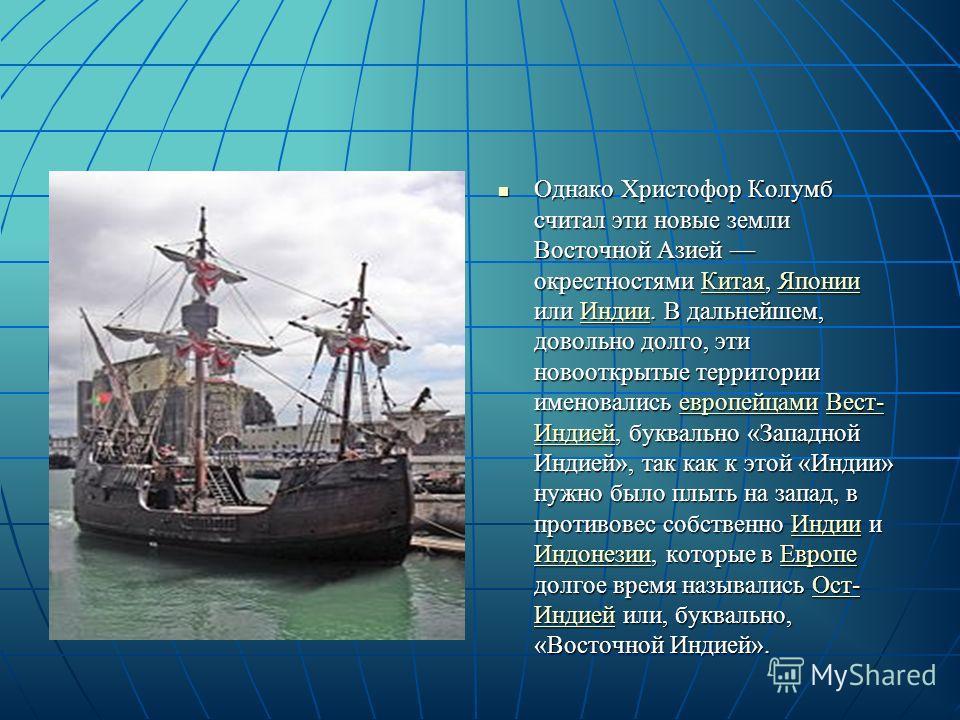 Однако Христофор Колумб считал эти новые земли Восточной Азией окрестностями Китая, Японии или Индии. В дальнейшем, довольно долго, эти новооткрытые территории именовались европейцами Вест- Индией, буквально «Западной Индией», так как к этой «Индии»