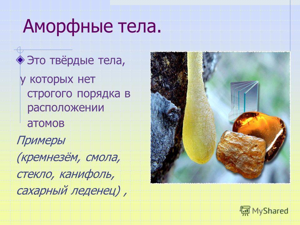 Это твёрдые тела, у которых нет строгого порядка в расположении атомов Примеры (кремнезём, смола, стекло, канифоль, сахарный леденец), янтарь