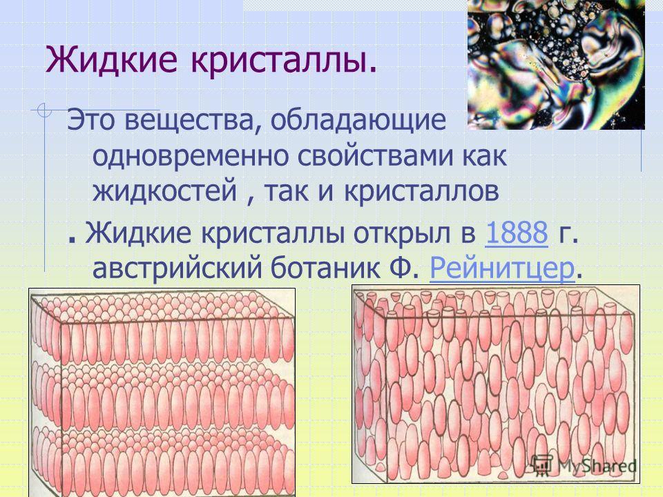 Жидкие кристаллы. Это вещества, обладающие одновременно свойствами как жидкостей, так и кристаллов. Жидкие кристаллы открыл в 1888 г. австрийский ботаник Ф. Рейнитцер.1888Рейнитцер