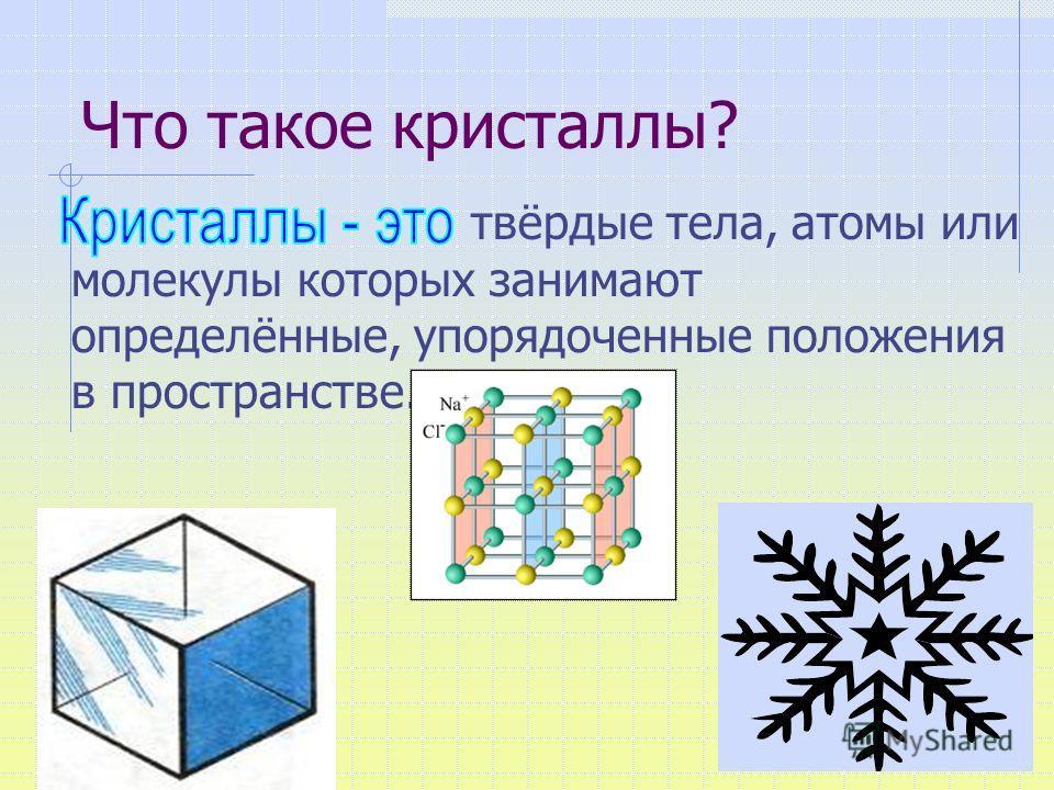 Что такое кристаллы? твёрдые тела, атомы или молекулы которых занимают определённые, упорядоченные положения в пространстве.