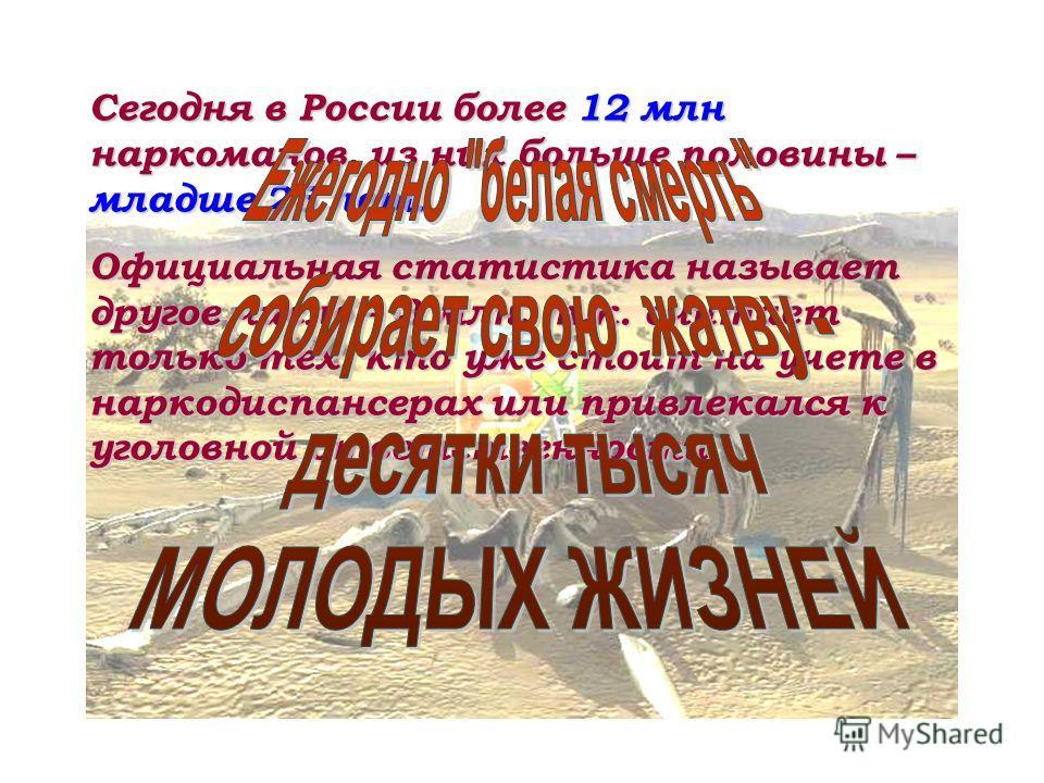 Сегодня в России более 12 млн наркоманов, из них больше половины – младше 25 лет. Официальная статистика называет другое число – 3 млн, т.к. считает только тех, кто уже стоит на учете в наркодиспансерах или привлекался к уголовной ответственности.