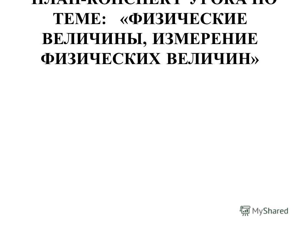 ПЛАН-КОНСПЕКТ УРОКА ПО ТЕМЕ: «ФИЗИЧЕСКИЕ ВЕЛИЧИНЫ, ИЗМЕРЕНИЕ ФИЗИЧЕСКИХ ВЕЛИЧИН»