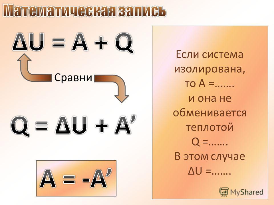 Сравни Если система изолирована, то А =……. и она не обменивается теплотой Q =……. В этом случае ΔU =…….