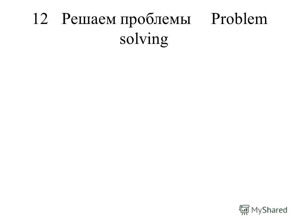 12Решаем проблемыProblem solving