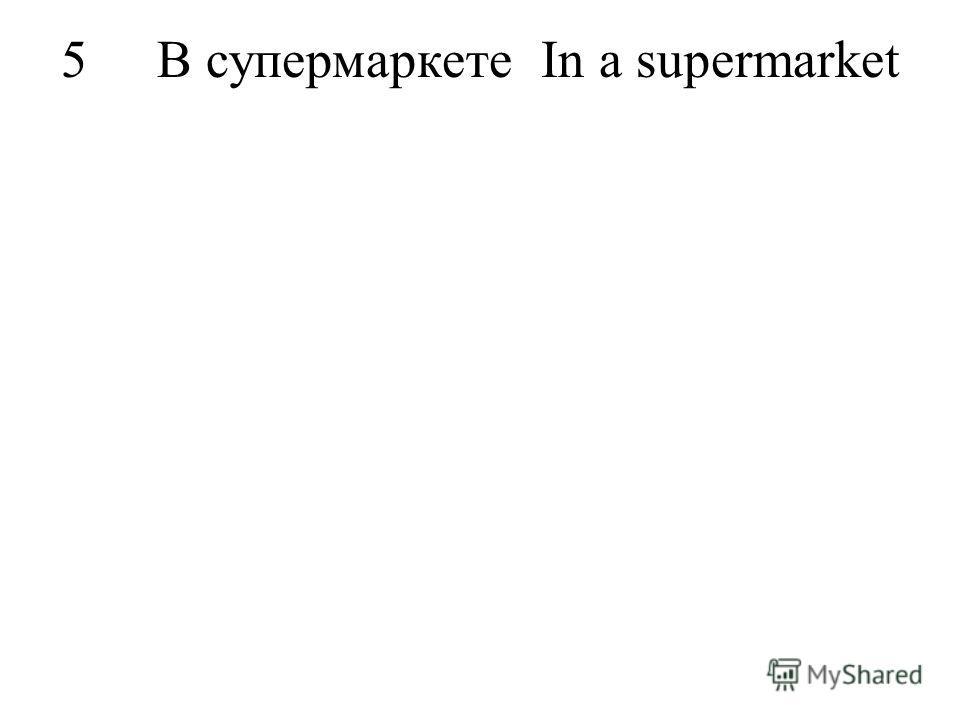 5В супермаркетеIn a supermarket