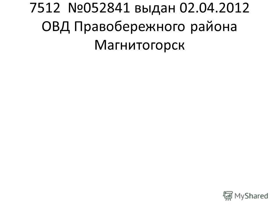 7512 052841 выдан 02.04.2012 ОВД Правобережного района Магнитогорск