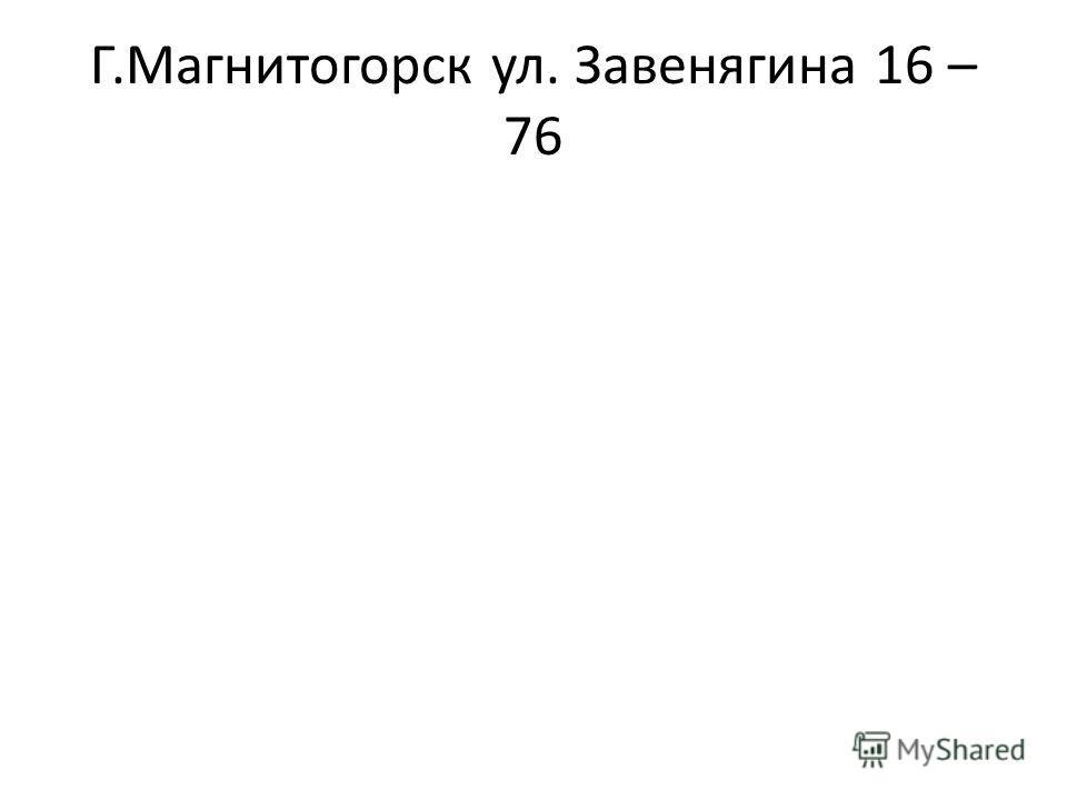 Г.Магнитогорск ул. Завенягина 16 – 76