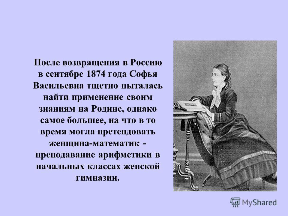 После возвращения в Россию в сентябре 1874 года Софья Васильевна тщетно пыталась найти применение своим знаниям на Родине, однако самое большее, на что в то время могла претендовать женщина-математик - преподавание арифметики в начальных классах женс