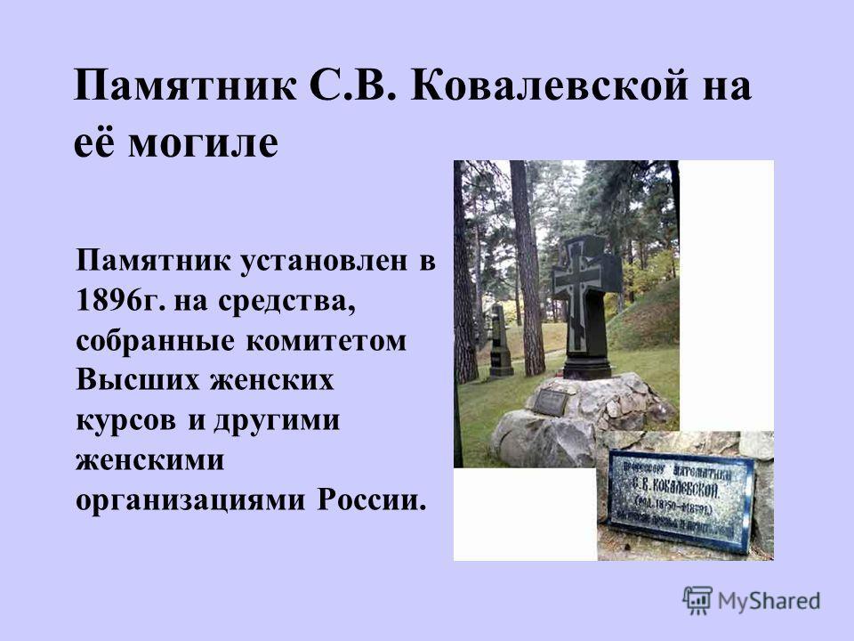 Памятник С.В. Ковалевской на её могиле Памятник установлен в 1896г. на средства, собранные комитетом Высших женских курсов и другими женскими организациями России.
