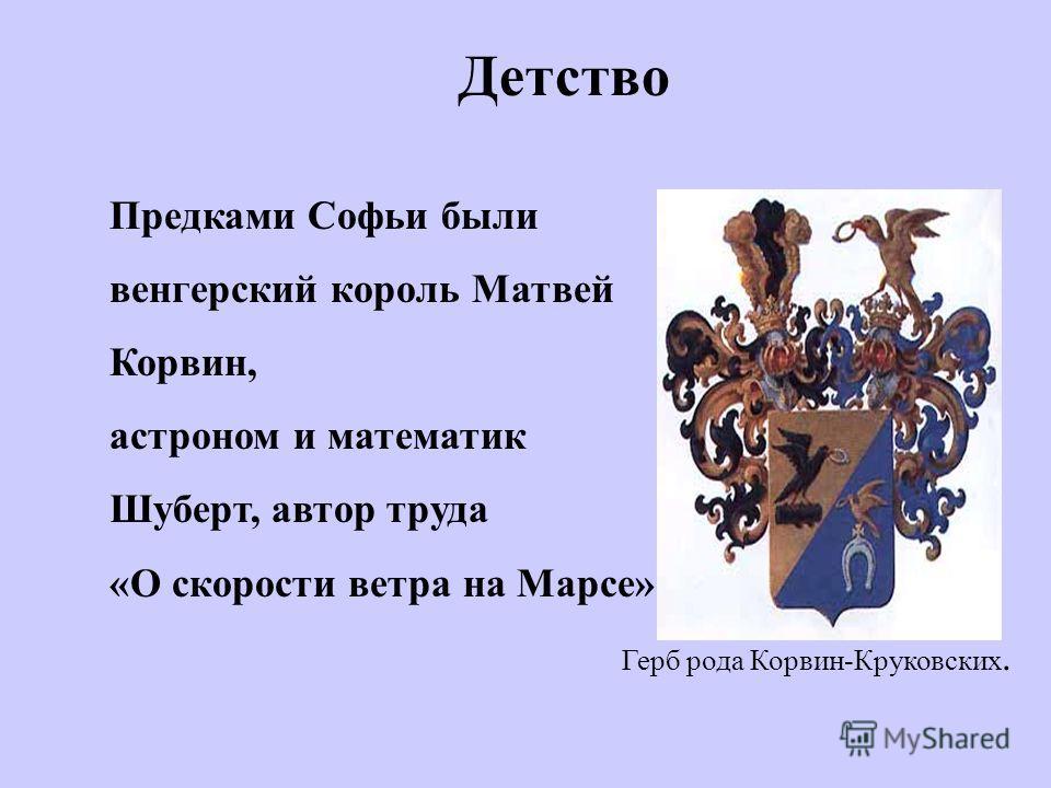 Детство Предками Софьи были венгерский король Матвей Корвин, астроном и математик Шуберт, автор труда «О скорости ветра на Марсе». Герб рода Корвин-Круковских.